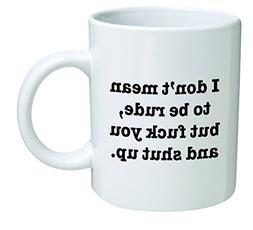 Funny Mug 11OZ I Don't mean to be rude, but F and shut up, n