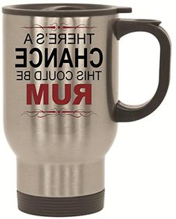 There's A Chance This Could Be Rum Travel Mug 14 oz Stainles