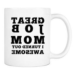 Great Job Mom I Turned Out Awesome Mug - Funny Coffee Gift M