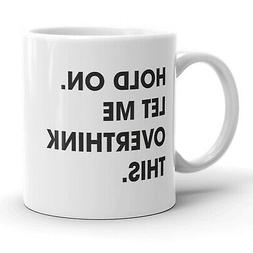 Hold On Let Me Overthink This Mug Funny Sarcastic Coffee Cup